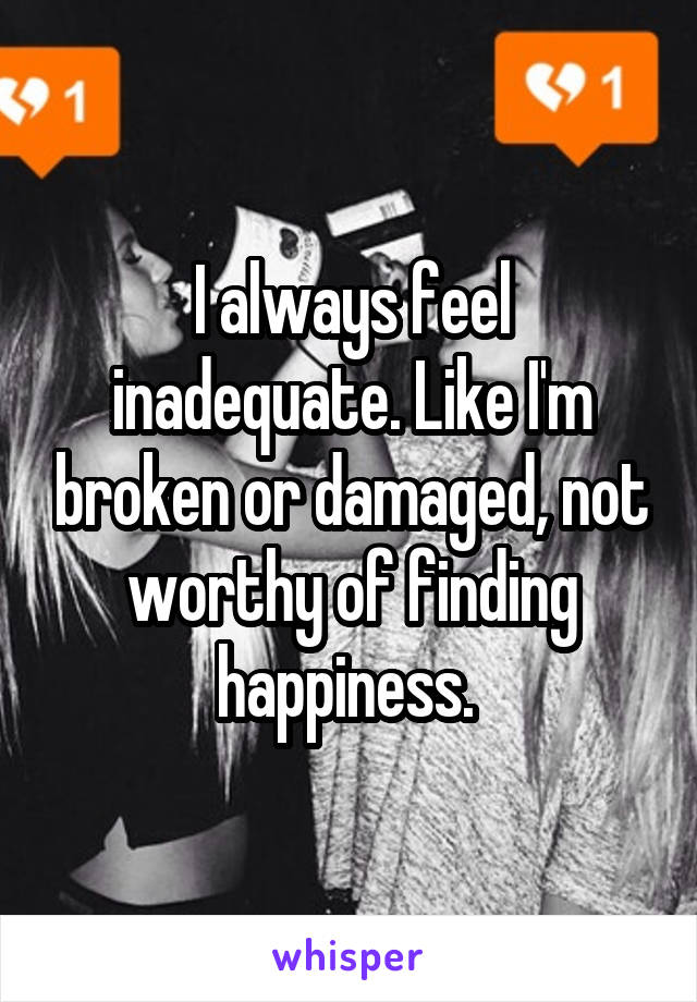 I always feel inadequate. Like I'm broken or damaged, not worthy of finding happiness.