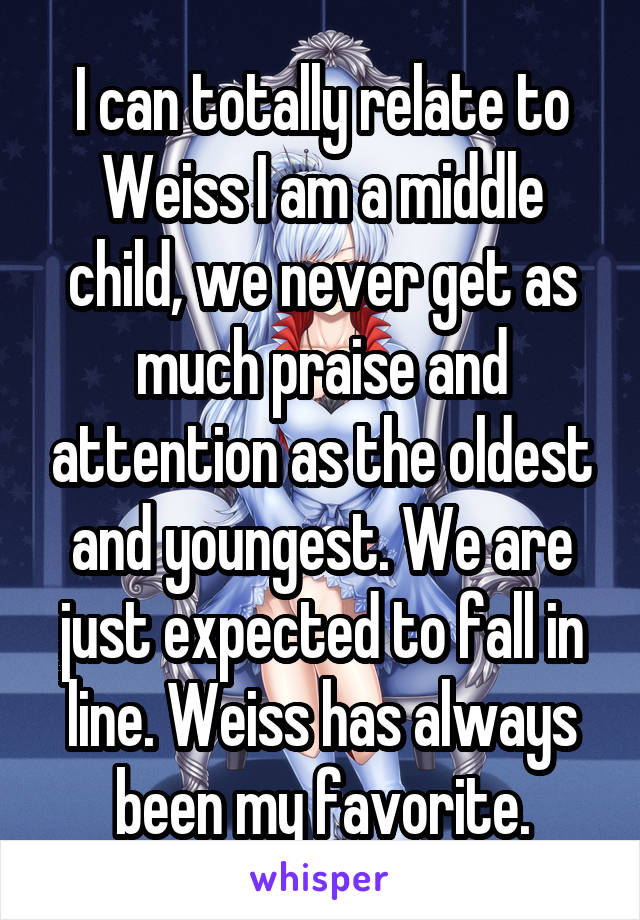 I can totally relate to Weiss I am a middle child, we never get as much praise and attention as the oldest and youngest. We are just expected to fall in line. Weiss has always been my favorite.