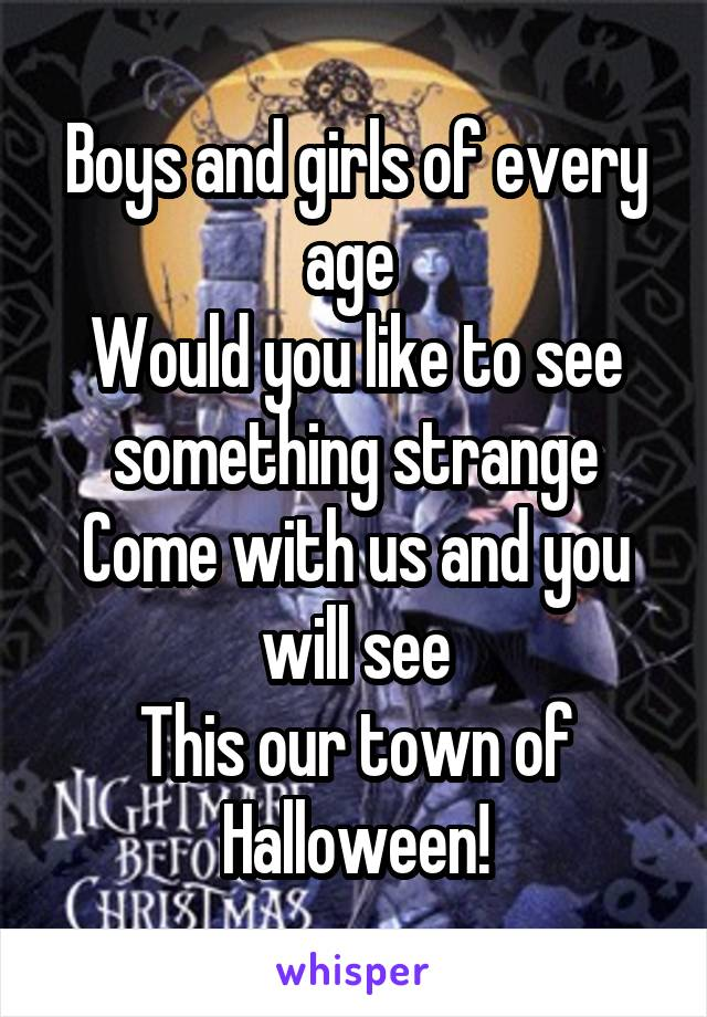 Boys and girls of every age  Would you like to see something strange Come with us and you will see This our town of Halloween!