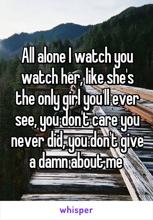 All alone I watch you watch her, like she's the only girl you'll ever see, you don't care you never did, you don't give a damn about me