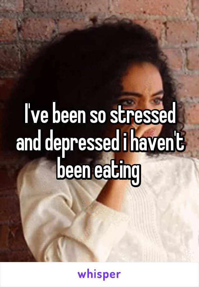 I've been so stressed and depressed i haven't been eating