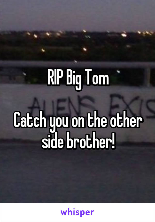 RIP Big Tom  Catch you on the other side brother!