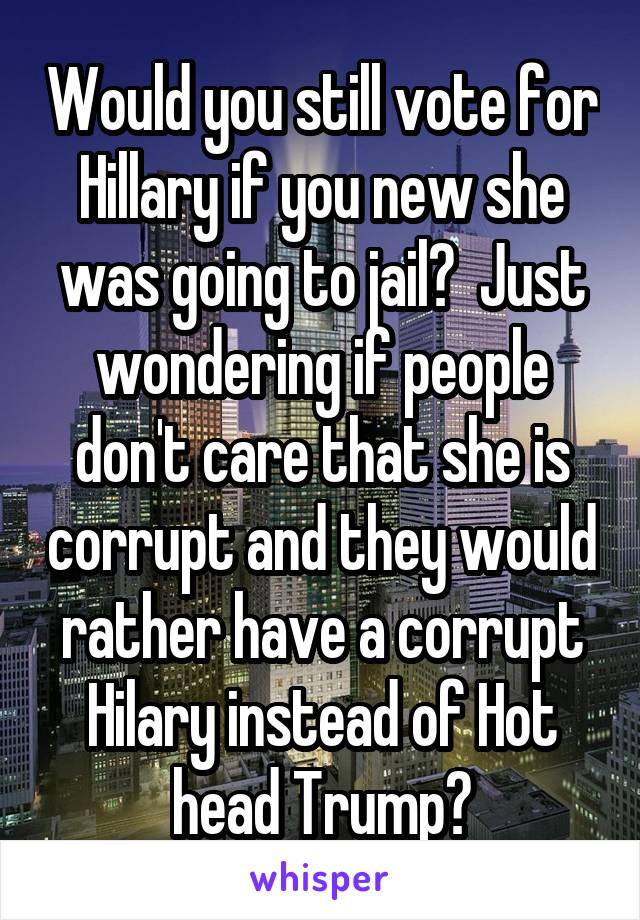 Would you still vote for Hillary if you new she was going to jail?  Just wondering if people don't care that she is corrupt and they would rather have a corrupt Hilary instead of Hot head Trump?