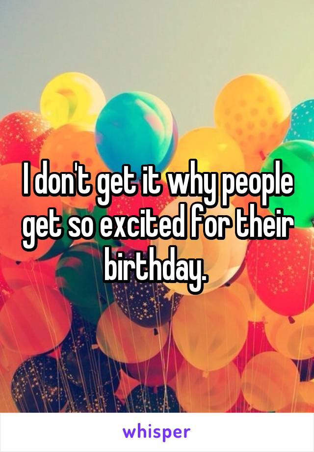 I don't get it why people get so excited for their birthday.