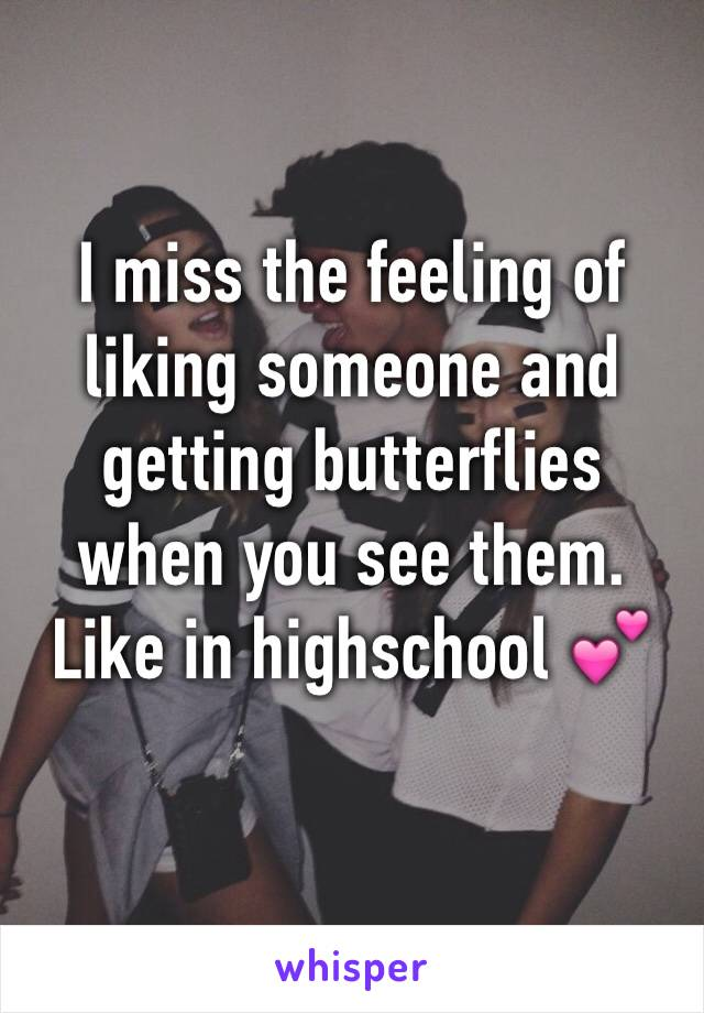 I miss the feeling of liking someone and getting butterflies when you see them. Like in highschool 💕