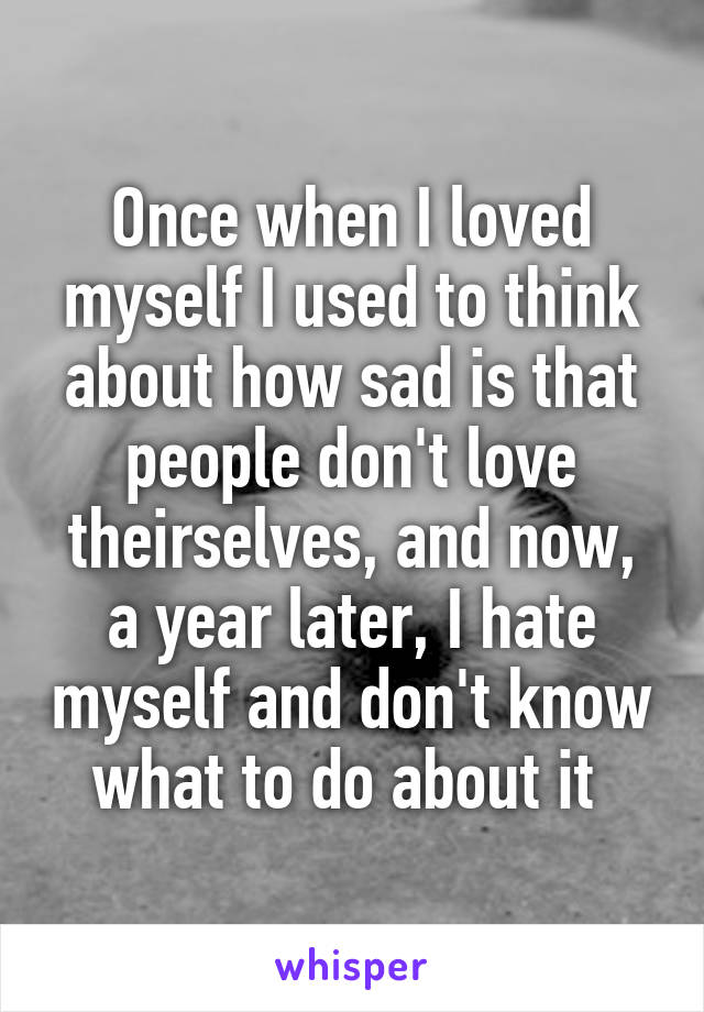 Once when I loved myself I used to think about how sad is that people don't love theirselves, and now, a year later, I hate myself and don't know what to do about it