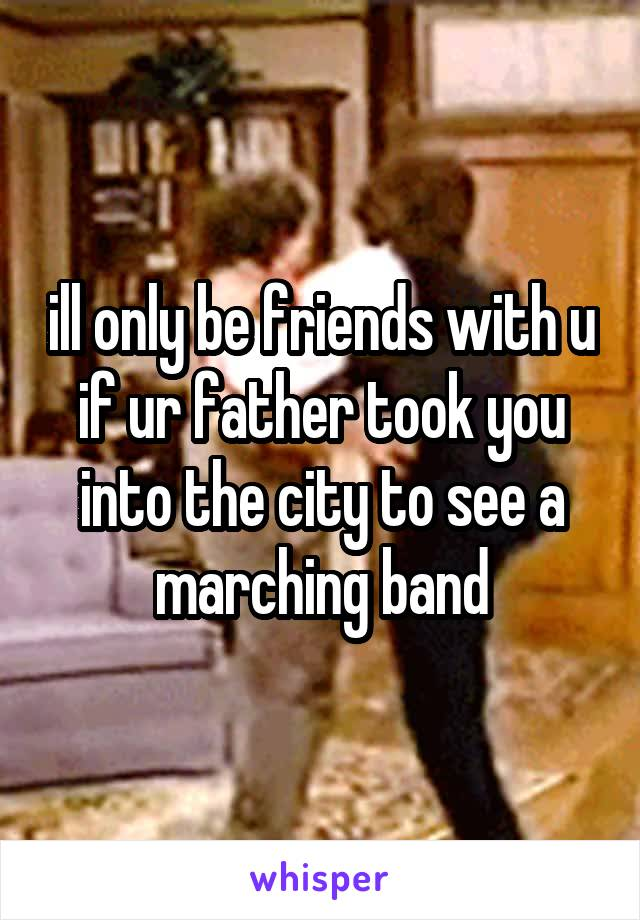 ill only be friends with u if ur father took you into the city to see a marching band