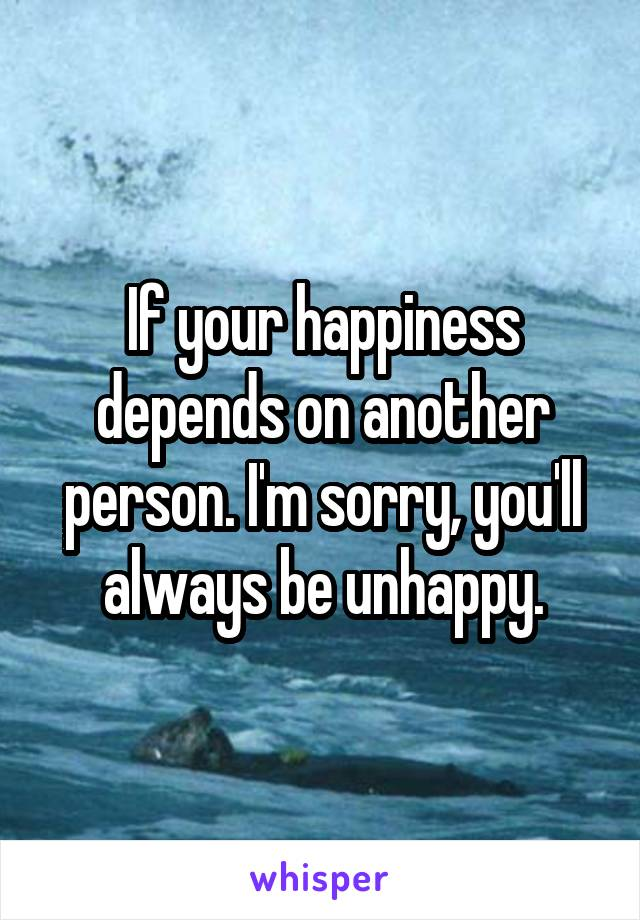 If your happiness depends on another person. I'm sorry, you'll always be unhappy.