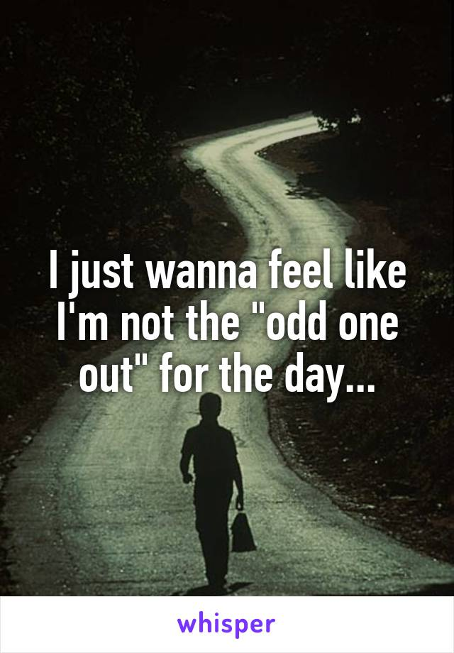"""I just wanna feel like I'm not the """"odd one out"""" for the day..."""