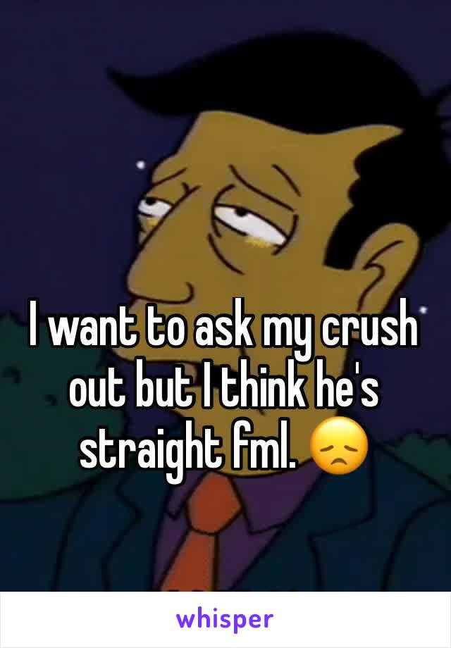 I want to ask my crush out but I think he's straight fml. 😞