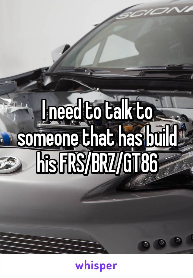 I need to talk to someone that has build his FRS/BRZ/GT86