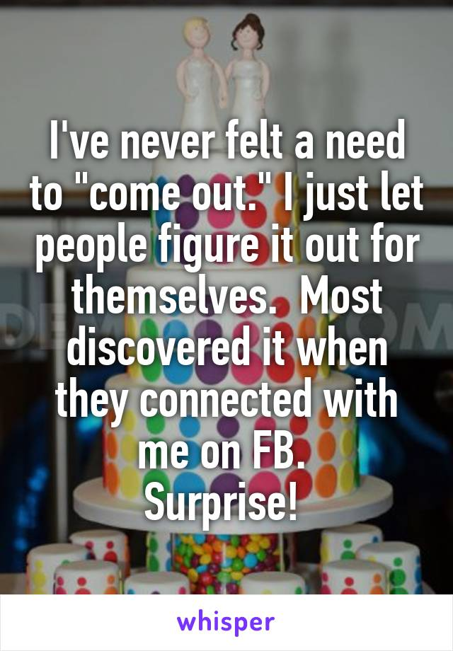 """I've never felt a need to """"come out."""" I just let people figure it out for themselves.  Most discovered it when they connected with me on FB.  Surprise!"""