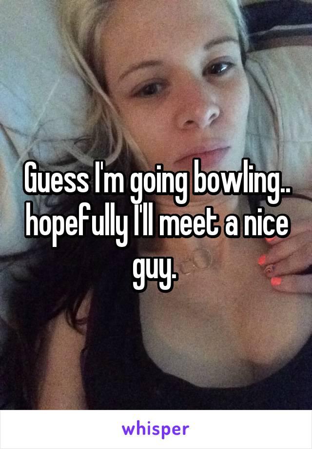 Guess I'm going bowling.. hopefully I'll meet a nice guy.