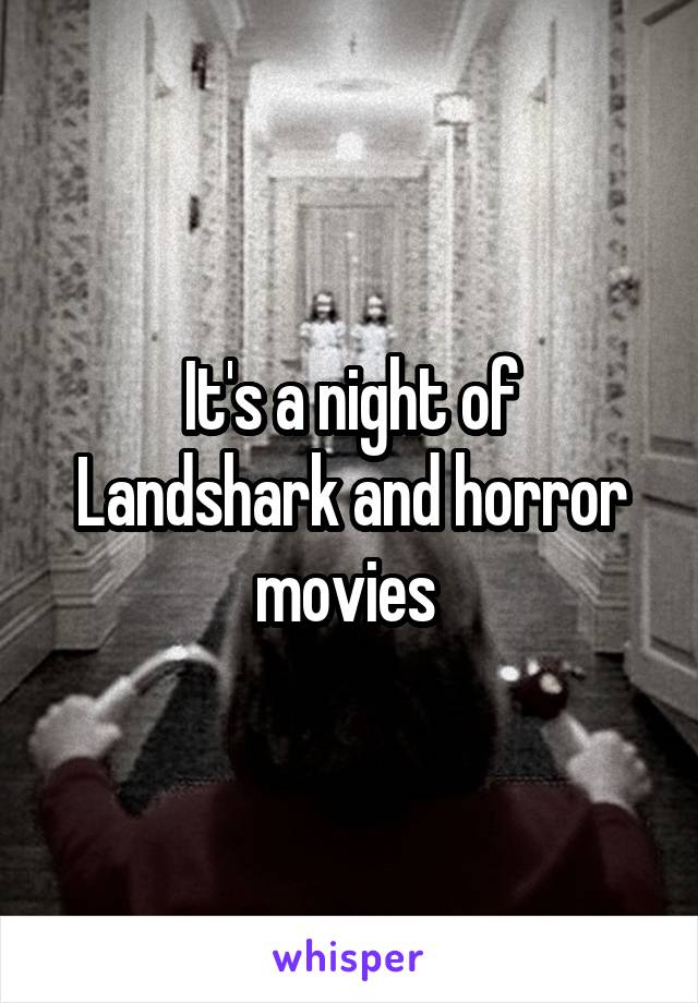 It's a night of Landshark and horror movies