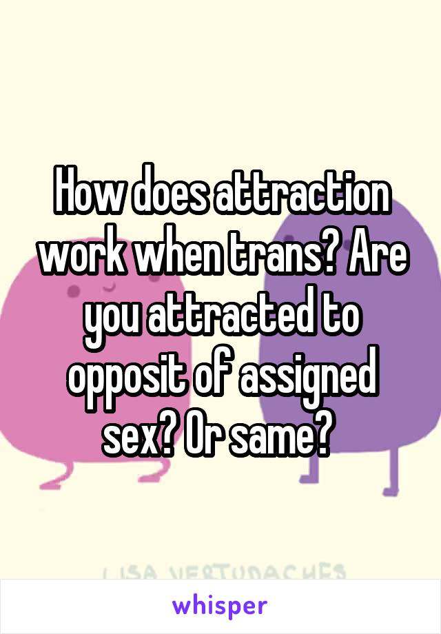 How does attraction work when trans? Are you attracted to opposit of assigned sex? Or same?