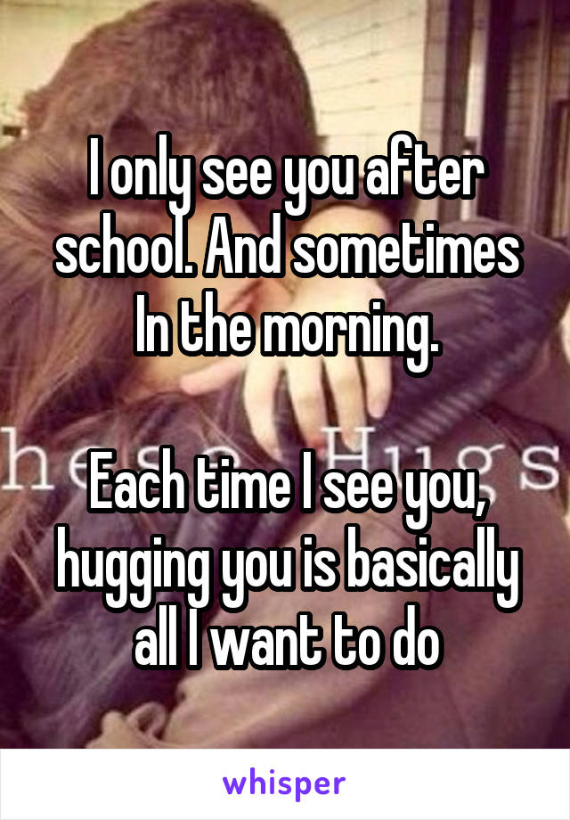 I only see you after school. And sometimes In the morning.  Each time I see you, hugging you is basically all I want to do