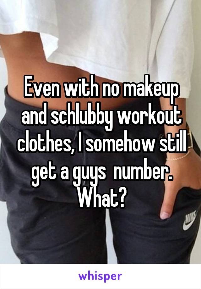 Even with no makeup and schlubby workout clothes, I somehow still get a guys  number. What?