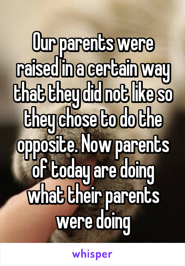 Our parents were raised in a certain way that they did not like so they chose to do the opposite. Now parents of today are doing what their parents were doing