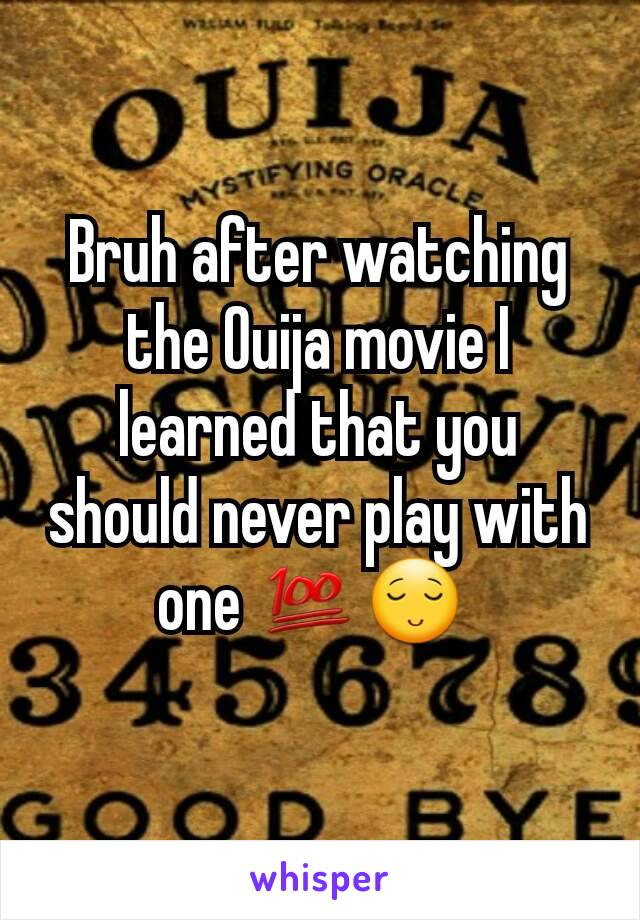 Bruh after watching the Ouija movie I learned that you should never play with  one 💯😌
