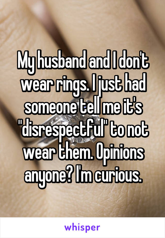 "My husband and I don't wear rings. I just had someone tell me it's ""disrespectful"" to not wear them. Opinions anyone? I'm curious."