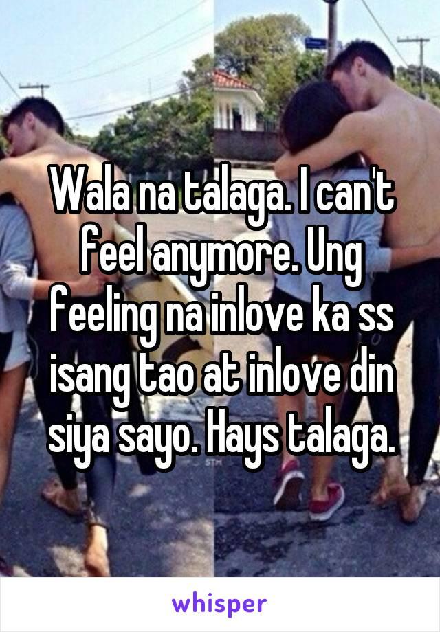 Wala na talaga. I can't feel anymore. Ung feeling na inlove ka ss isang tao at inlove din siya sayo. Hays talaga.
