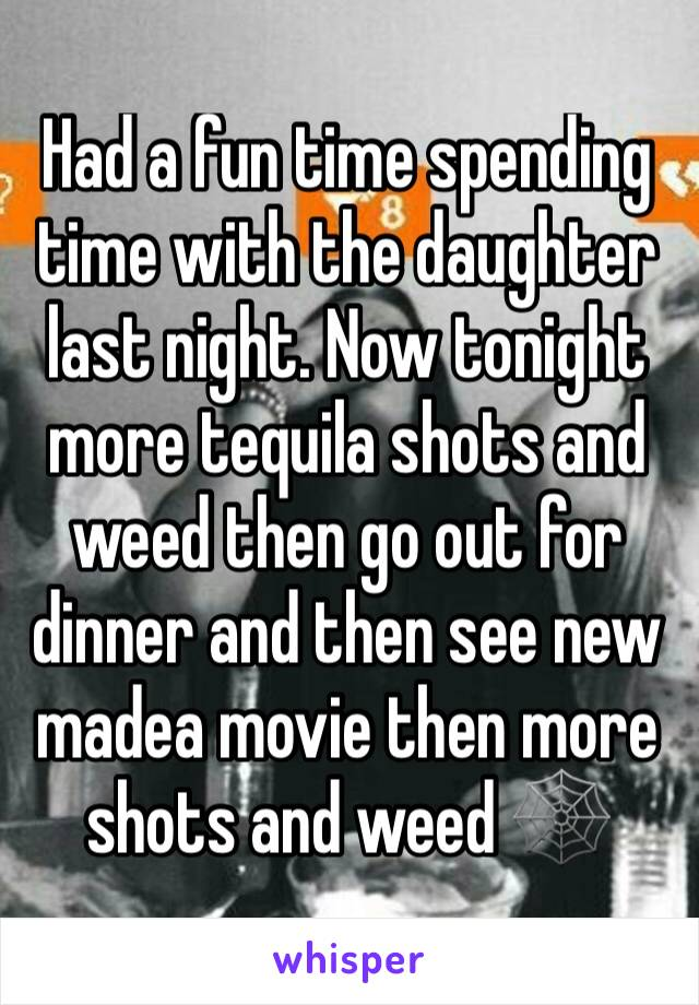 Had a fun time spending time with the daughter last night. Now tonight more tequila shots and weed then go out for dinner and then see new madea movie then more shots and weed 🕸