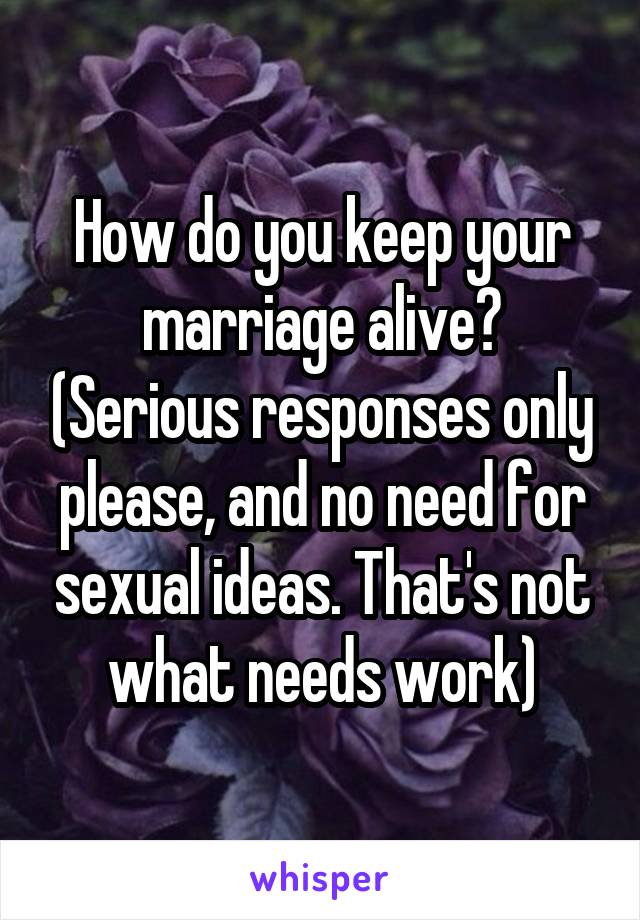 How do you keep your marriage alive? (Serious responses only please, and no need for sexual ideas. That's not what needs work)