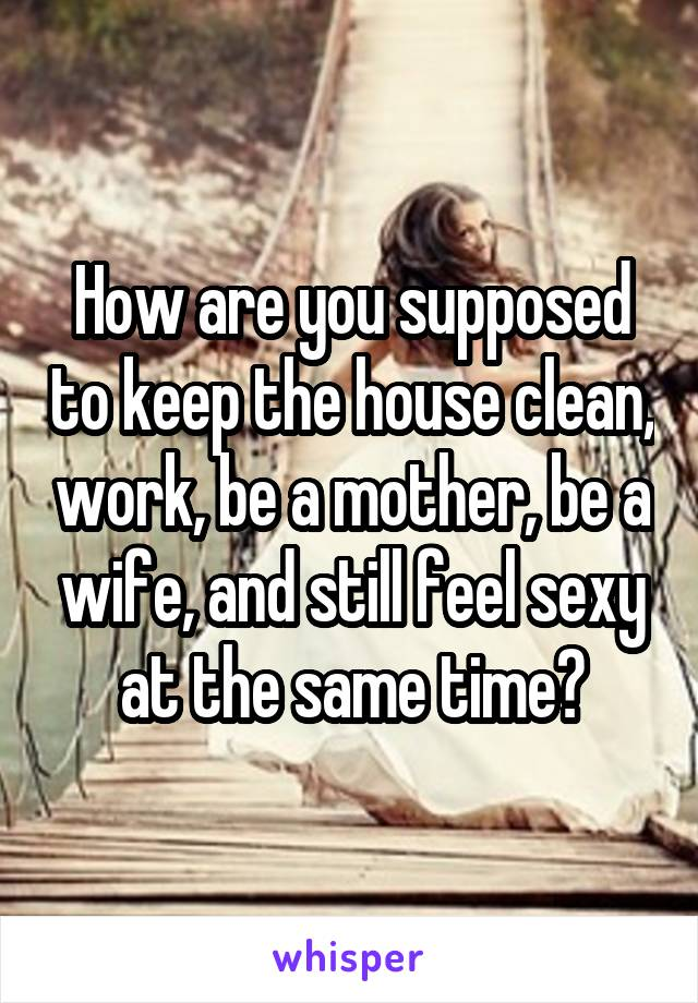 How are you supposed to keep the house clean, work, be a mother, be a wife, and still feel sexy at the same time?