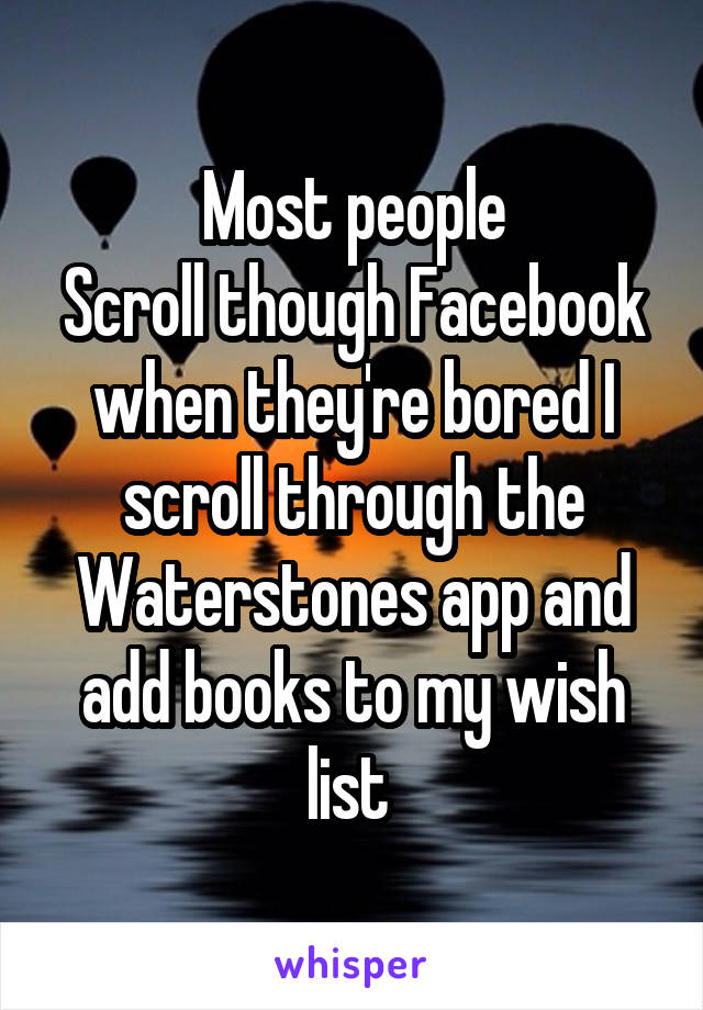 Most people Scroll though Facebook when they're bored I scroll through the Waterstones app and add books to my wish list