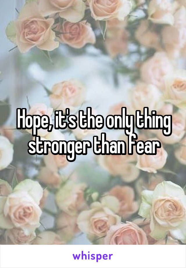Hope, it's the only thing stronger than fear
