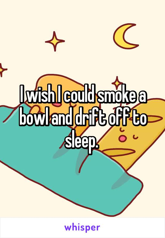 I wish I could smoke a bowl and drift off to sleep.