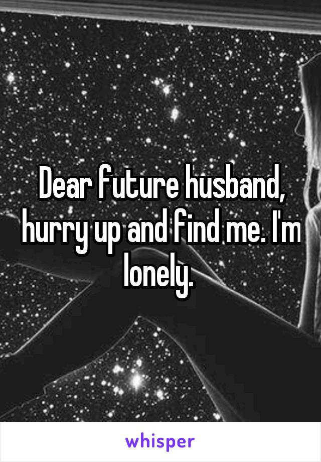 Dear future husband, hurry up and find me. I'm lonely.
