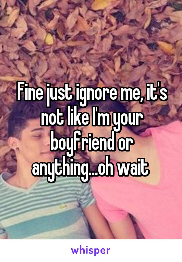 Fine just ignore me, it's not like I'm your boyfriend or anything...oh wait
