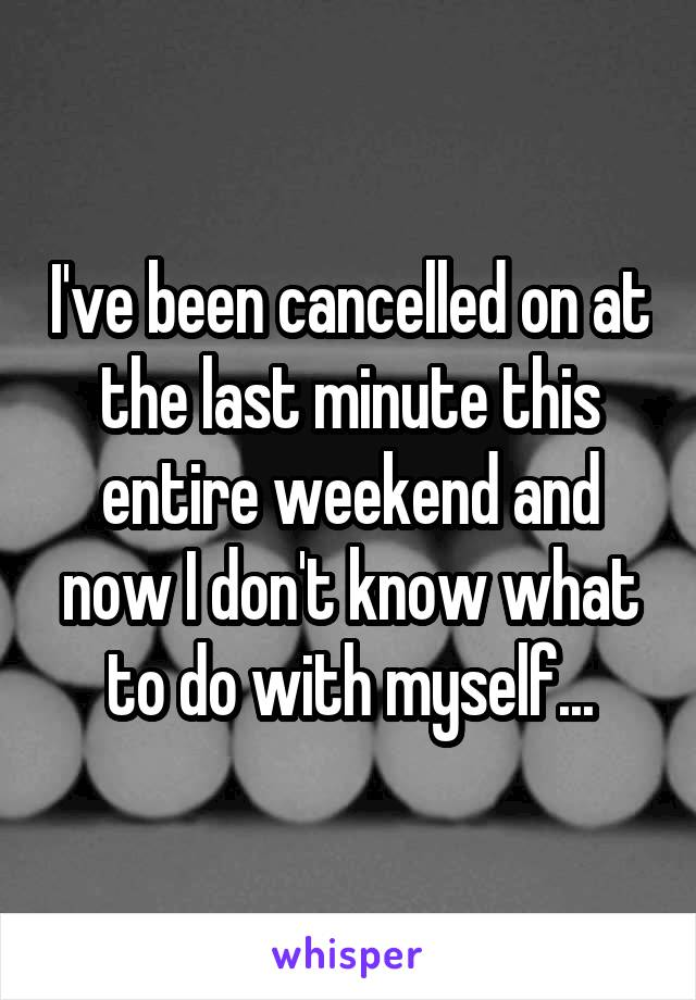 I've been cancelled on at the last minute this entire weekend and now I don't know what to do with myself...