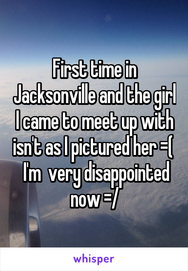First time in Jacksonville and the girl I came to meet up with isn't as I pictured her =(   I'm  very disappointed now =/