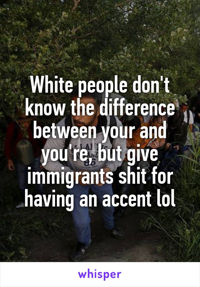 White people don't know the difference between your and you're, but give immigrants shit for having an accent lol