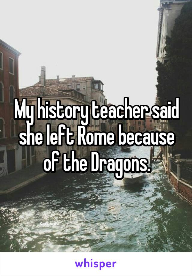 My history teacher said she left Rome because of the Dragons.