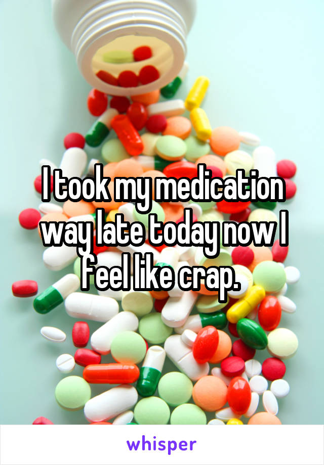 I took my medication way late today now I feel like crap.