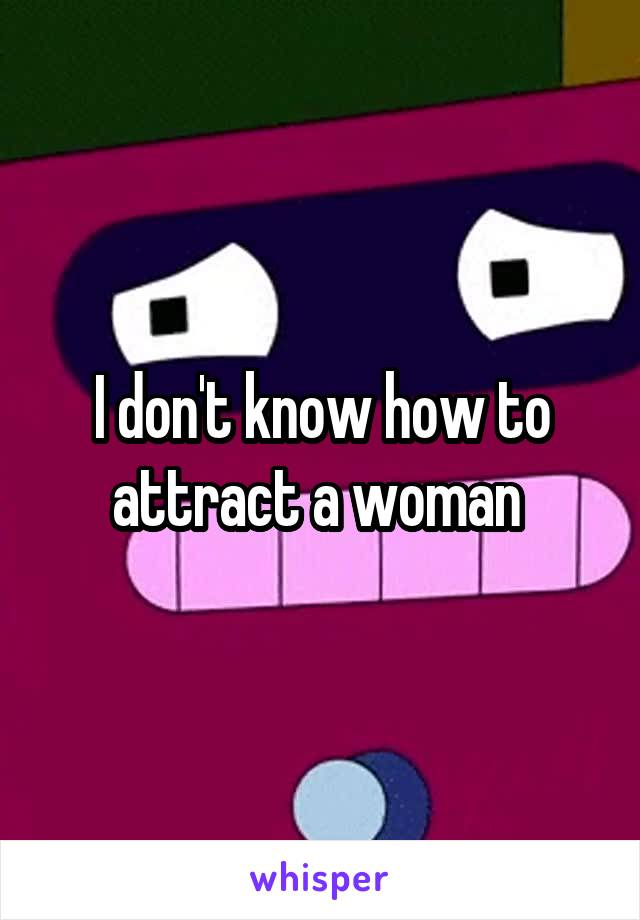 I don't know how to attract a woman