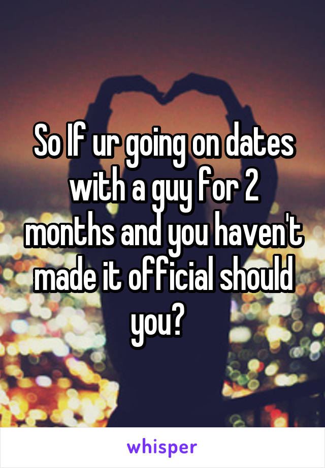 So If ur going on dates with a guy for 2 months and you haven't made it official should you?