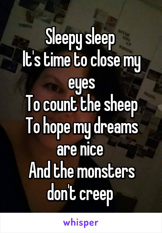 Sleepy sleep  It's time to close my eyes To count the sheep To hope my dreams are nice  And the monsters don't creep