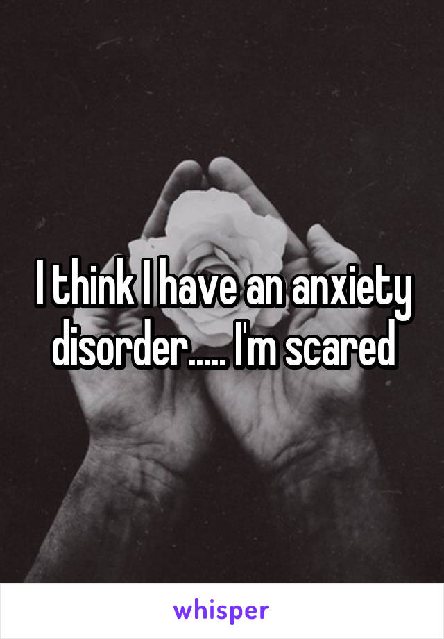 I think I have an anxiety disorder..... I'm scared
