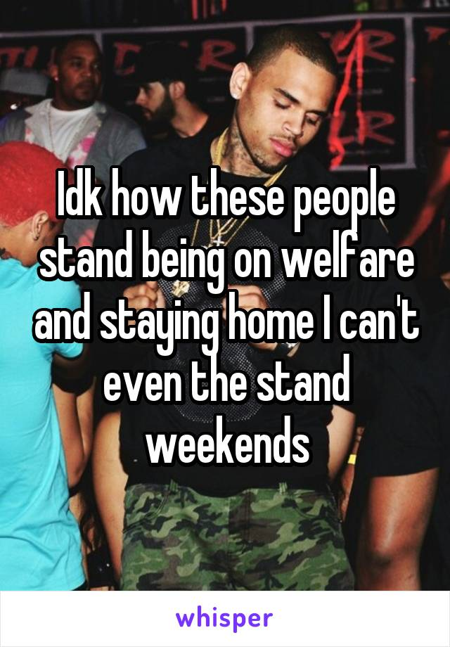 Idk how these people stand being on welfare and staying home I can't even the stand weekends