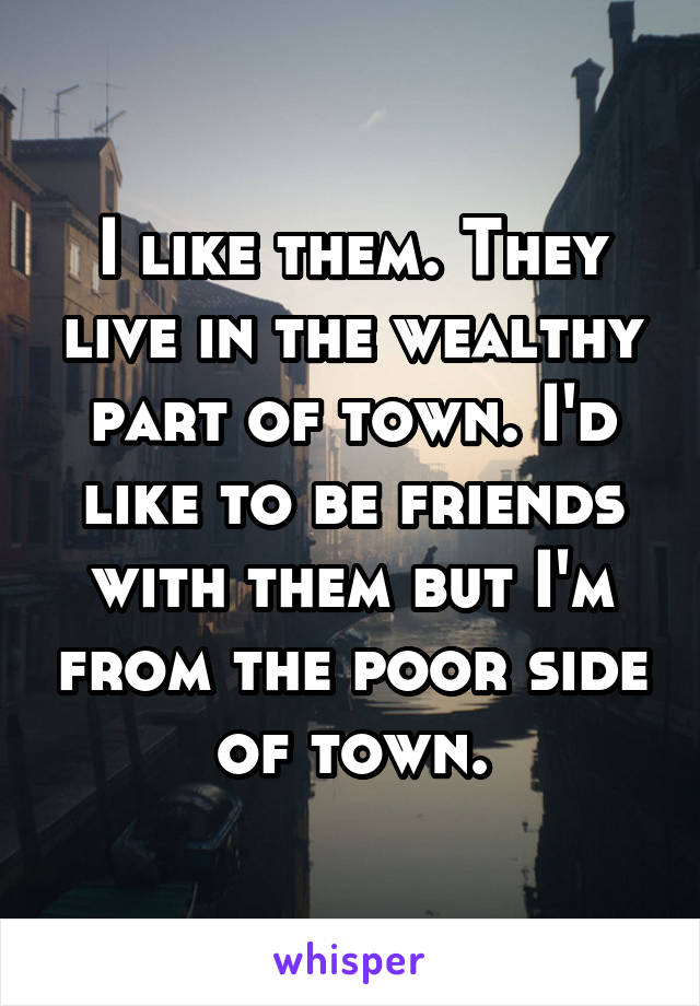 I like them. They live in the wealthy part of town. I'd like to be friends with them but I'm from the poor side of town.