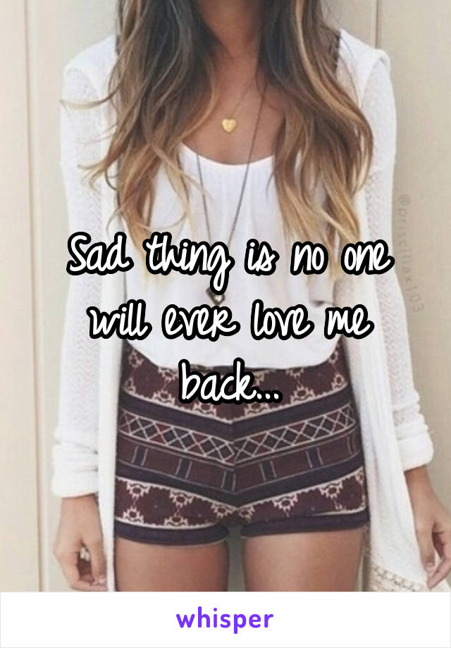 Sad thing is no one will ever love me back...