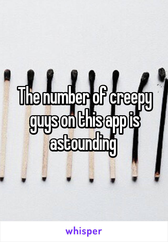 The number of creepy guys on this app is astounding