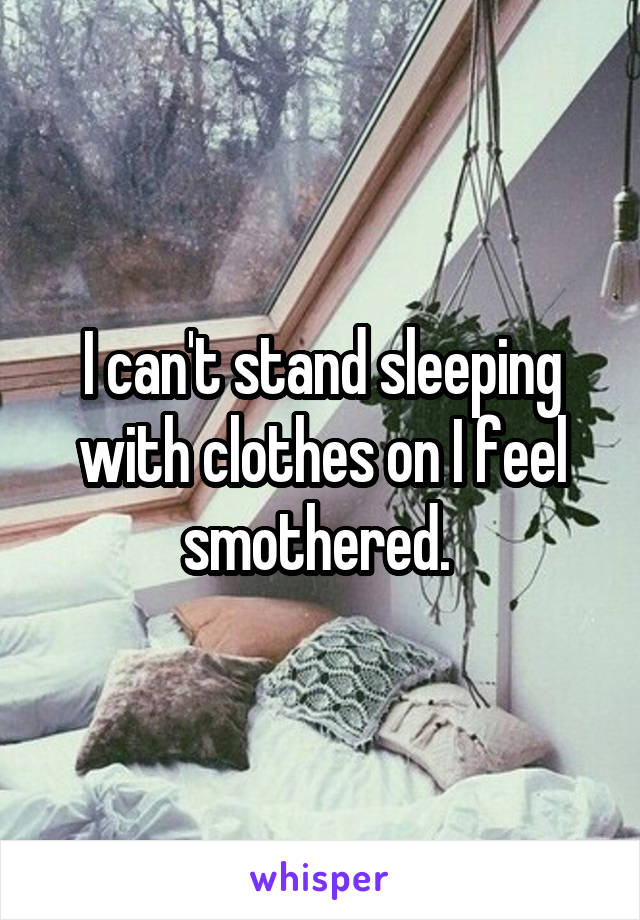 I can't stand sleeping with clothes on I feel smothered.