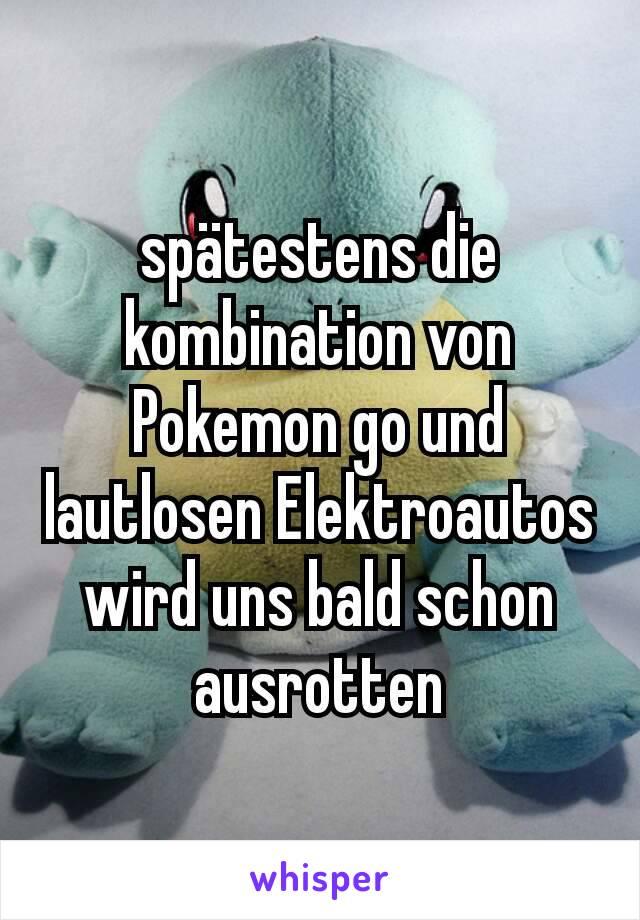 spätestens die kombination von Pokemon go und lautlosen Elektroautos wird uns bald schon ausrotten