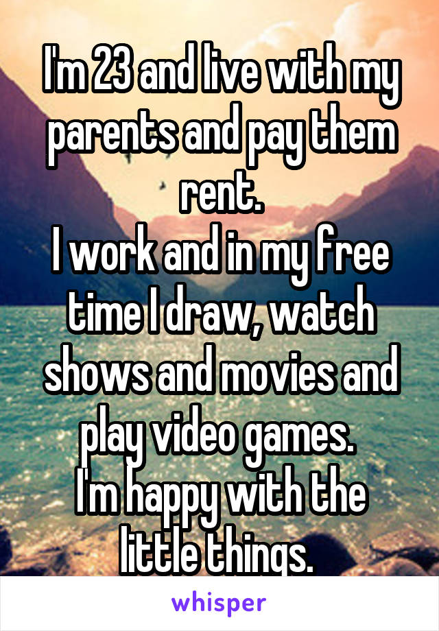 I'm 23 and live with my parents and pay them rent. I work and in my free time I draw, watch shows and movies and play video games.  I'm happy with the little things.
