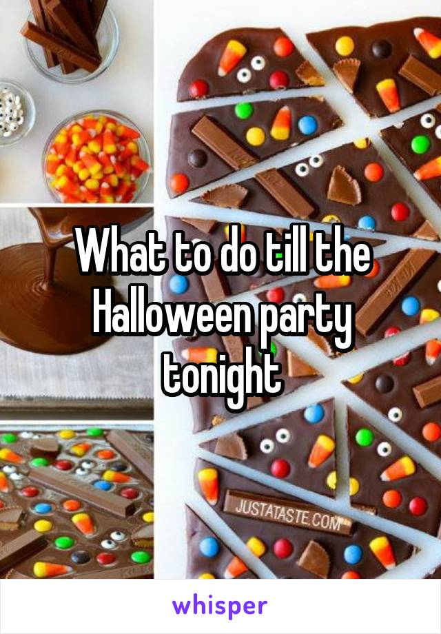 What to do till the Halloween party tonight